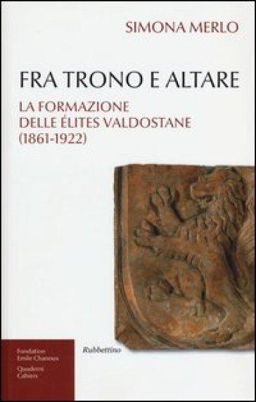 Fra trono e altare. La formazione delle élites valdostane (1861-1922)